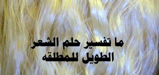 تفسير حلم رؤيا الشعر الطويل للمطلقة   بالعربي